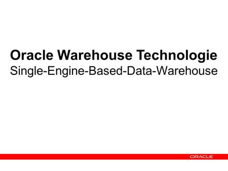 Oracle Warehouse Technologie Single-Engine-Based-Data-Warehouse.