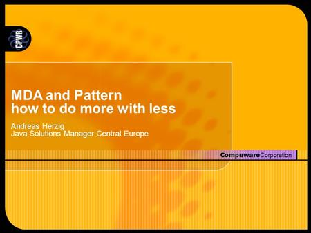 Compuware Corporation MDA and Pattern how to do more with less Andreas Herzig Java Solutions Manager Central Europe.