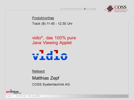 No business without eBusiness Seite: 1 | © COSS AG | 28. Juni 2000 Produktvortrag Track (B) 11:45 - 12:30 Uhr vidio ®, das 100% pure Java Viewing Applet.