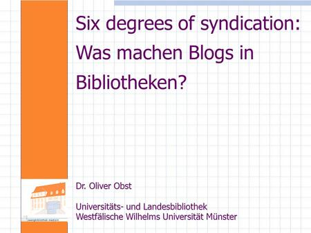 Six degrees of syndication: Was machen Blogs in Bibliotheken? Dr. Oliver Obst Universitäts- und Landesbibliothek Westfälische Wilhelms Universität Münster.