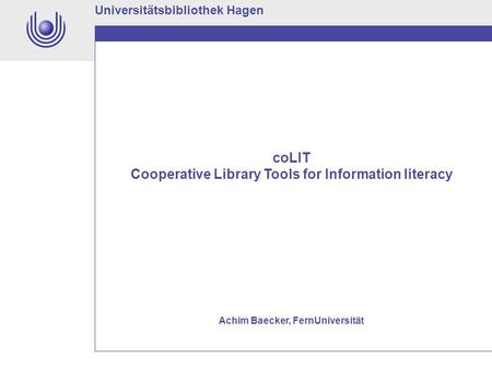 Universitätsbibliothek Hagen coLIT Cooperative Library Tools for Information literacy Achim Baecker, FernUniversität.