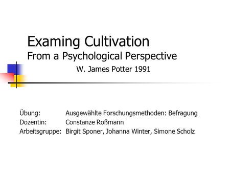 Examing Cultivation From a Psychological Perspective W. James Potter 1991 Übung:Ausgewählte Forschungsmethoden: Befragung Dozentin: Constanze Roßmann Arbeitsgruppe: