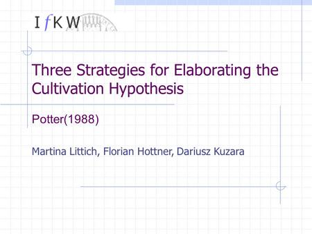 Martina Littich, Florian Hottner, Dariusz Kuzara Three Strategies for Elaborating the Cultivation Hypothesis Potter(1988)