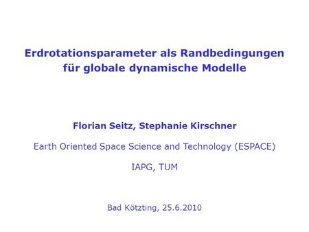 Erdrotationsparameter als Randbedingungen für globale dynamische Modelle Florian Seitz, Stephanie Kirschner Earth Oriented Space Science and Technology.