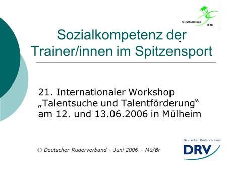 Sozialkompetenz der Trainer/innen im Spitzensport 21. Internationaler Workshop Talentsuche und Talentförderung am 12. und 13.06.2006 in Mülheim © Deutscher.