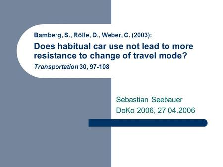 Bamberg, S., Rölle, D., Weber, C. (2003): Does habitual car use not lead to more resistance to change of travel mode? Transportation 30, 97-108 Sebastian.