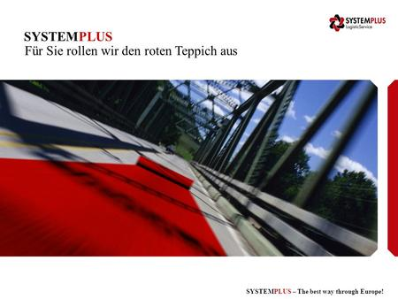 SYSTEMPLUS – The best way through Europe! SYSTEMPLUS Für Sie rollen wir den roten Teppich aus.