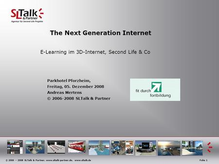 © 2006 – 2008 SLTalk & Partner, www.sltalk-partner.de, www.sltalk.deFolie 1 The Next Generation Internet E-Learning im 3D-Internet, Second Life & Co Parkhotel.
