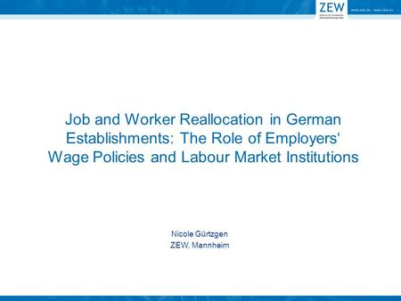 Job and Worker Reallocation in German Establishments: The Role of Employers Wage Policies and Labour Market Institutions Nicole Gürtzgen ZEW, Mannheim.