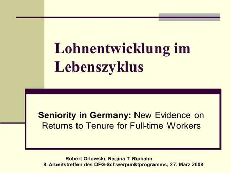 Lohnentwicklung im Lebenszyklus Seniority in Germany: New Evidence on Returns to Tenure for Full-time Workers Robert Orlowski, Regina T. Riphahn 8. Arbeitstreffen.