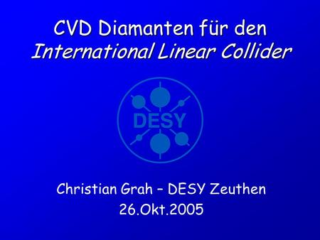 CVD Diamanten für den International Linear Collider Christian Grah – DESY Zeuthen 26.Okt.2005.