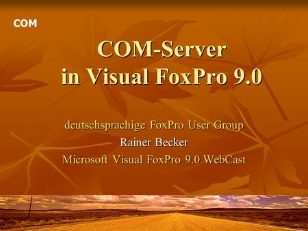 COM-Server in Visual FoxPro 9.0 deutschsprachige FoxPro User Group Rainer Becker Microsoft Visual FoxPro 9.0 WebCast COM.