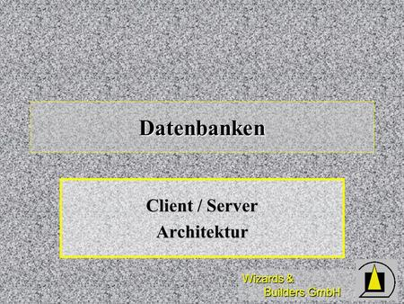 Wizards & Builders GmbH Datenbanken Client / Server Architektur.