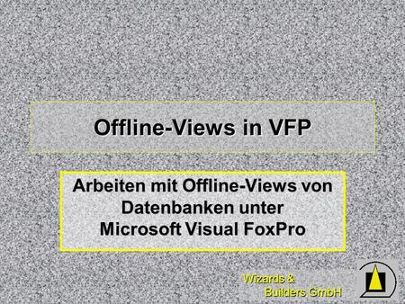 Wizards & Builders GmbH Offline-Views in VFP Arbeiten mit Offline-Views von Datenbanken unter Microsoft Visual FoxPro.