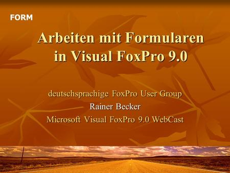 Arbeiten mit Formularen in Visual FoxPro 9.0 deutschsprachige FoxPro User Group Rainer Becker Microsoft Visual FoxPro 9.0 WebCast FORM.