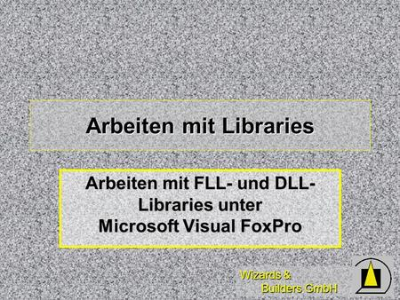 Wizards & Builders GmbH Arbeiten mit Libraries Arbeiten mit FLL- und DLL- Libraries unter Microsoft Visual FoxPro.