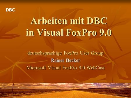 Arbeiten mit DBC in Visual FoxPro 9.0 deutschsprachige FoxPro User Group Rainer Becker Microsoft Visual FoxPro 9.0 WebCast DBC.