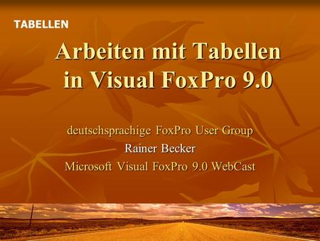 Arbeiten mit Tabellen in Visual FoxPro 9.0 deutschsprachige FoxPro User Group Rainer Becker Microsoft Visual FoxPro 9.0 WebCast TABELLEN.