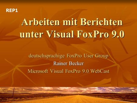 Arbeiten mit Berichten unter Visual FoxPro 9.0 deutschsprachige FoxPro User Group Rainer Becker Microsoft Visual FoxPro 9.0 WebCast REP1.