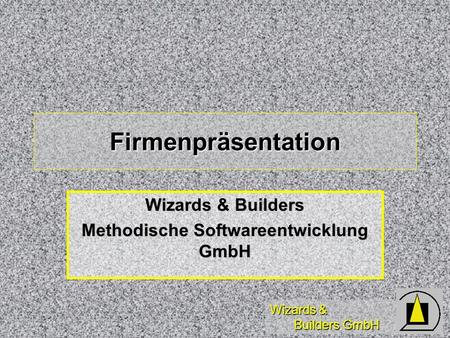 Wizards & Builders GmbH Firmenpräsentation Wizards & Builders Methodische Softwareentwicklung GmbH.