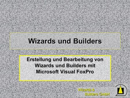 Wizards & Builders GmbH Wizards und Builders Erstellung und Bearbeitung von Wizards und Builders mit Microsoft Visual FoxPro.
