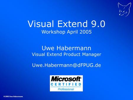 © 2005 Uwe Habermann Visual Extend 9.0 Workshop April 2005 Uwe Habermann Visual Extend Product Manager