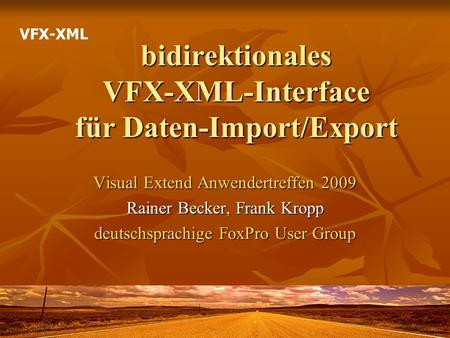 Bidirektionales VFX-XML-Interface für Daten-Import/Export Visual Extend Anwendertreffen 2009 Rainer Becker, Frank Kropp deutschsprachige FoxPro User Group.