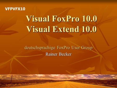 Visual FoxPro 10.0 Visual Extend 10.0 deutschsprachige FoxPro User Group Rainer Becker VFPVFX10.