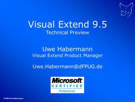 © 2005 Uwe Habermann Visual Extend 9.5 Technical Preview Uwe Habermann Visual Extend Product Manager