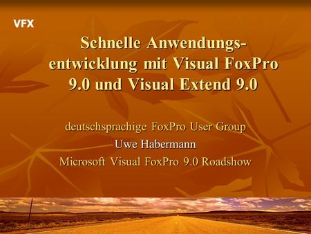 VFX Schnelle Anwendungs-entwicklung mit Visual FoxPro 9.0 und Visual Extend 9.0 deutschsprachige FoxPro User Group Uwe Habermann Microsoft Visual FoxPro.