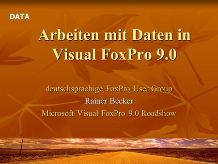 Arbeiten mit Daten in Visual FoxPro 9.0 deutschsprachige FoxPro User Group Rainer Becker Microsoft Visual FoxPro 9.0 Roadshow DATA.