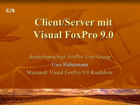 Client/Server mit Visual FoxPro 9.0 deutschsprachige FoxPro User Group Uwe Habermann Microsoft Visual FoxPro 9.0 Roadshow C/S.