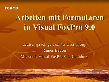 Arbeiten mit Formularen in Visual FoxPro 9.0 deutschsprachige FoxPro User Group Rainer Becker Microsoft Visual FoxPro 9.0 Roadshow FORMS.
