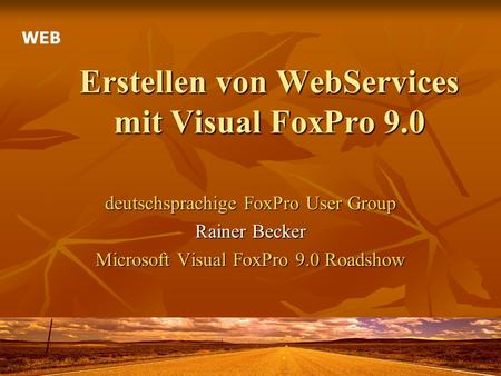 Erstellen von WebServices mit Visual FoxPro 9.0 deutschsprachige FoxPro User Group Rainer Becker Microsoft Visual FoxPro 9.0 Roadshow WEB.