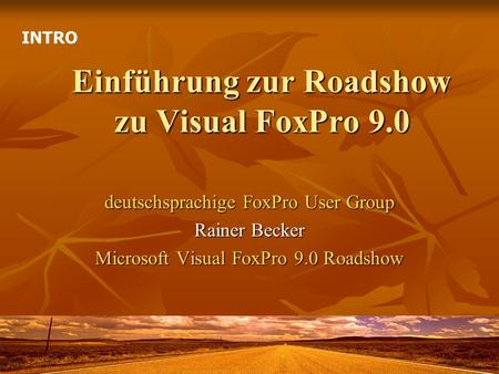 Einführung zur Roadshow zu Visual FoxPro 9.0 deutschsprachige FoxPro User Group Rainer Becker Microsoft Visual FoxPro 9.0 Roadshow INTRO.
