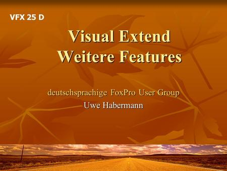 Visual Extend Weitere Features deutschsprachige FoxPro User Group Uwe Habermann VFX 25 D.