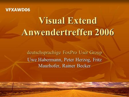Visual Extend Anwendertreffen 2006 deutschsprachige FoxPro User Group Uwe Habermann, Peter Herzog, Fritz Maurhofer, Rainer Becker VFXAWD06.