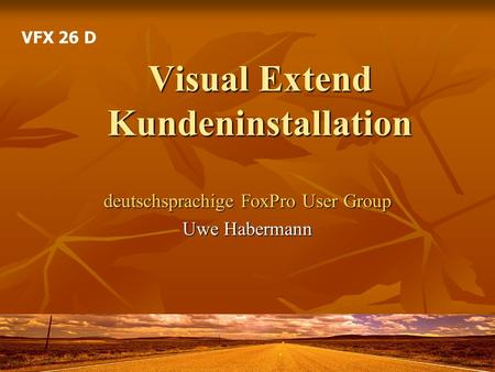 Visual Extend Kundeninstallation deutschsprachige FoxPro User Group Uwe Habermann VFX 26 D.