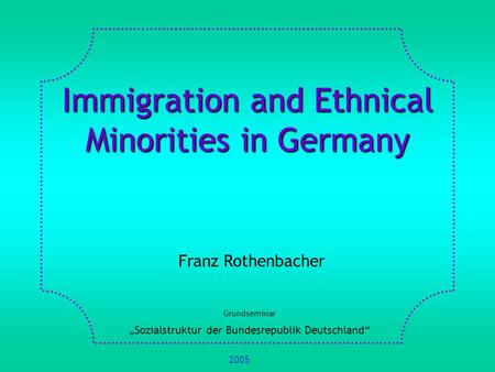 Immigration and Ethnical Minorities in Germany Franz Rothenbacher Grundseminar Sozialstruktur der Bundesrepublik Deutschland 2005.