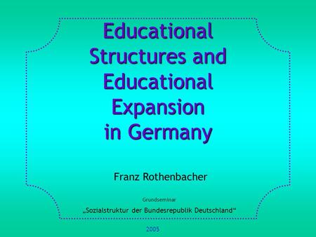 Educational Structures and Educational Expansion in Germany Franz Rothenbacher Grundseminar Sozialstruktur der Bundesrepublik Deutschland 2005.