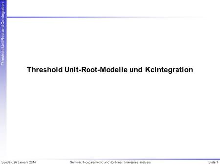Slide 1Seminar: Nonparametric and Nonlinear time-series analysisSunday, 26 January 2014 Threshold Unit Root and Cointegration Threshold Unit-Root-Modelle.