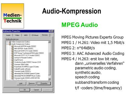 Medien- Technik Audio-Kompression MPEG Moving Pictures Experts Group MPEG 1 / H.261: Video mit 1,5 Mbit/s MPEG 2: n*64kBit/s MPEG 3: AAC Advanced Audio.