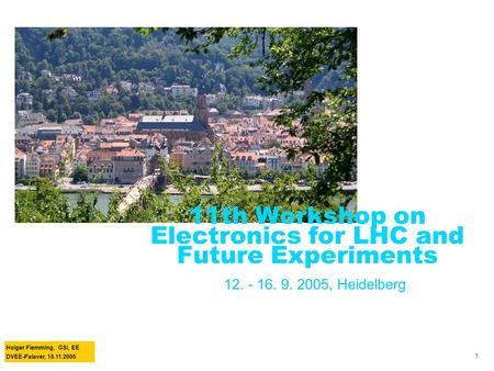 Holger Flemming, GSI, EE DVEE-Palaver, 15.11.2005 1 11th Workshop on Electronics for LHC and Future Experiments 12. - 16. 9. 2005, Heidelberg.