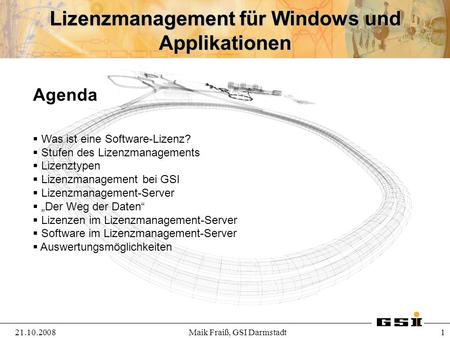 Lizenzmanagement für Windows und Applikationen 21.10.2008 1 Maik Fraiß, GSI Darmstadt Agenda Was ist eine Software-Lizenz? Stufen des Lizenzmanagements.