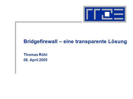 Bridgefirewall – eine transparente Lösung Thomas Röhl 08. April 2005.