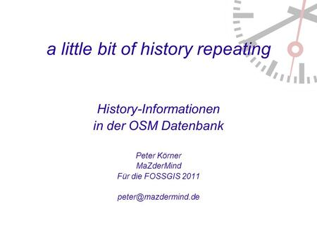A little bit of history repeating History-Informationen in der OSM Datenbank Peter Körner MaZderMind Für die FOSSGIS 2011