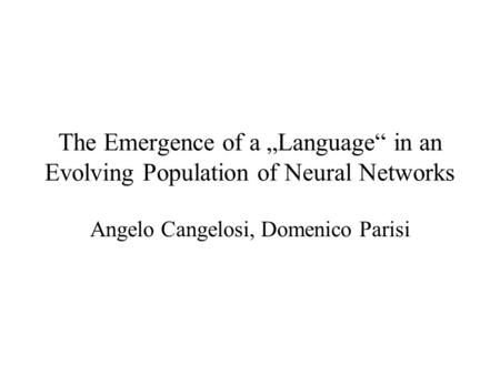The Emergence of a Language in an Evolving Population of Neural Networks Angelo Cangelosi, Domenico Parisi.