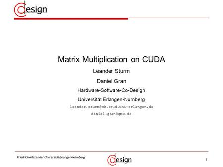 1 Friedrich-Alexander-Universität Erlangen-Nürnberg Frank Hannig Matrix Multiplication on CUDA Leander Sturm Daniel Gran Hardware-Software-Co-Design Universität.