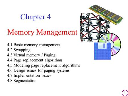 1 Memory Management Chapter 4 4.1 Basic memory management 4.2 Swapping 4.3 Virtual memory / Paging 4.4 Page replacement algorithms 4.5 Modeling page replacement.