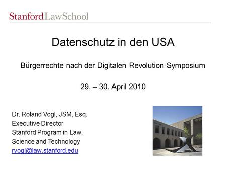 Datenschutz in den USA Bϋrgerrechte nach der Digitalen Revolution Symposium 29. – 30. April 2010 Dr. Roland Vogl, JSM, Esq. Executive Director Stanford.